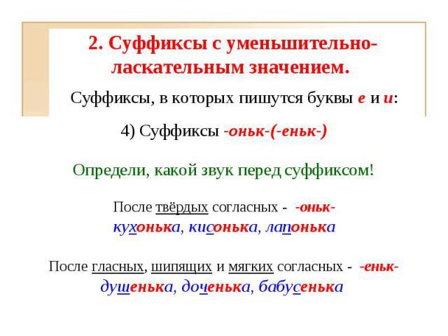 2. Суффиксы с уменьшительно-ласкательным значением. 4) Суффиксы-оньк-(-еньк-)Определи, какой звук перед суффиксом!После твёрдых согласных - -оньк-кухонька, кисонька, лапонькаПосле гласных, шипящих и мягких согласных - -еньк-душенька, доченька, б…