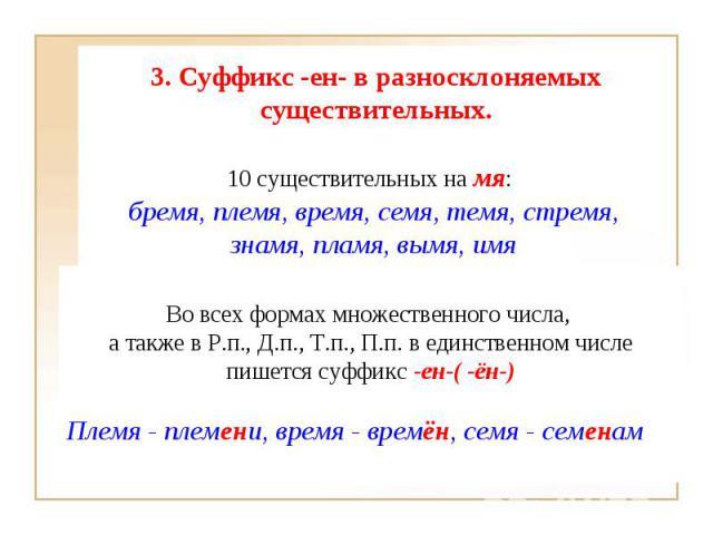3. Суффикс-ен- в разносклоняемых существительных. 10 существительных на мя:бремя, племя, время, семя, темя, стремя, знамя, пламя, вымя, имя Во всех формах множественного числа, а также в Р.п., Д.п., Т.п., П.п. в единственном числепишется суффикс-…