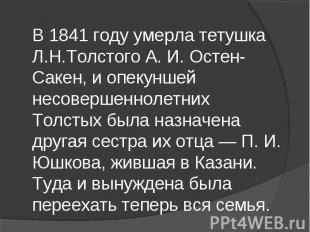 В 1841 году умерла тетушка Л.Н.Толстого А. И. Остен-Сакен, и опекуншей несоверше