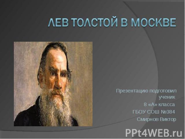 Лев Толстой в Москве Презентацию подготовил ученик 8 «А» класса ГБОУ СОШ №384 Смирнов Виктор