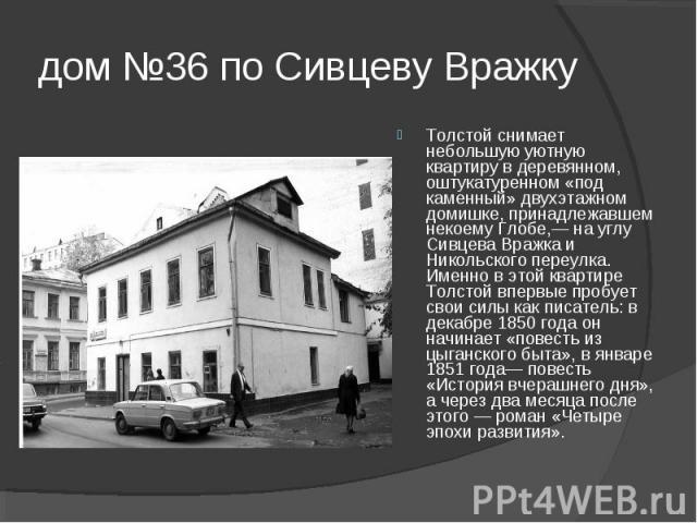 дом №36 по Сивцеву Вражку Толстой снимает небольшую уютную квартиру в деревянном, оштукатуренном «под каменный» двухэтажном домишке, принадлежавшем некоему Глобе,— на углу Сивцева Вражка и Никольского переулка. Именно в этой квартире Толстой впервые…