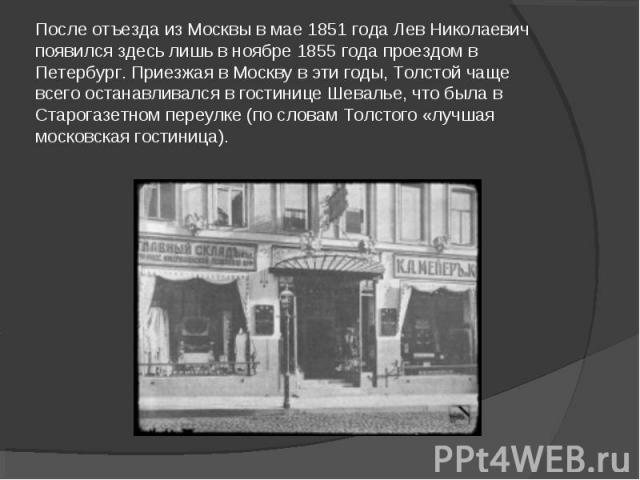 После отъезда из Москвы в мае 1851 года Лев Николаевич появился здесь лишь в ноябре 1855 года проездом в Петербург. Приезжая в Москву в эти годы, Толстой чаще всего останавливался в гостинице Шевалье, что была в Стaрогазетном переулке (по словам Тол…