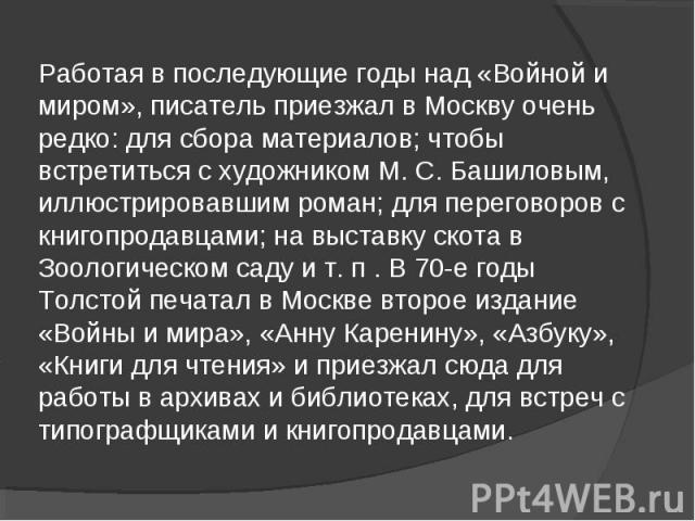 Работая в последующие годы над «Войной и миром», писатель приезжал в Москву очень редко: для сбора материалов; чтобы встретиться с художником М. С. Башиловым, иллюстрировавшим роман; для переговоров с книгопродавцами; на выставку скота в Зоологическ…