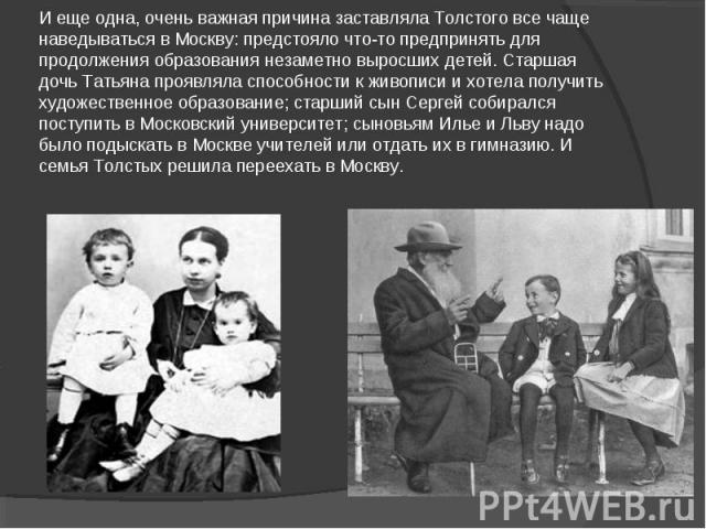 И еще одна, очень важная причина заставляла Толстого все чаще наведываться в Москву: предстояло что-то предпринять для продолжения образования незаметно выросших детей. Старшая дочь Татьяна проявляла способности к живописи и хотела получить художест…