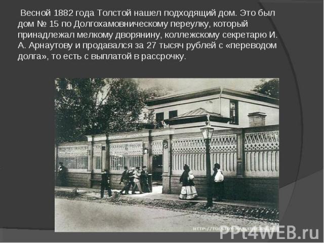 Весной 1882 года Толстой нашел подходящий дом. Это был дом № 15 по Долгохамовническому переулку, который принадлежал мелкому дворянину, коллежскому секретарю И. А. Арнаутову и продавался за 27 тысяч рублей с «переводом долга», то есть с выплатой в р…