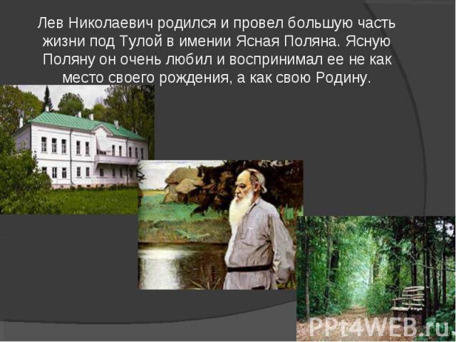 Лев Николаевич родился и провел большую часть жизни под Тулой в имении Ясная Поляна. Ясную Поляну он очень любил и воспринимал ее не как место своего рождения, а как свою Родину.