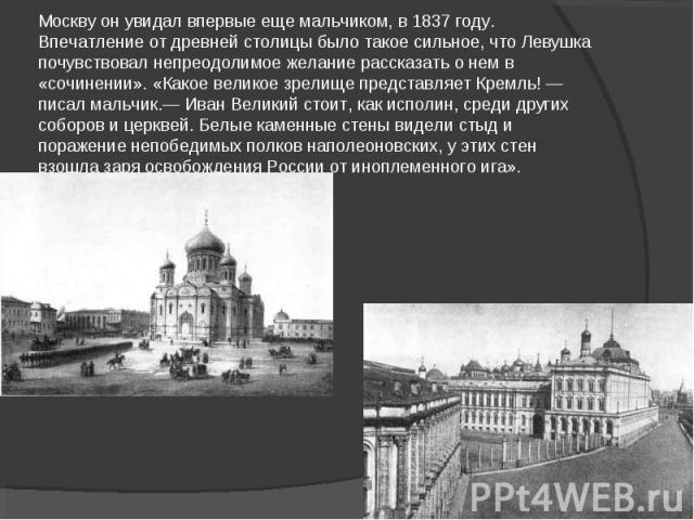 Москву он увидал впервые еще мальчиком, в 1837 году. Впечатление от древней столицы было такое сильное, что Левушка почувствовал непреодолимое желание рассказать о нем в «сочинении». «Какое великое зрелище представляет Кремль! — писал мальчик.— Иван…