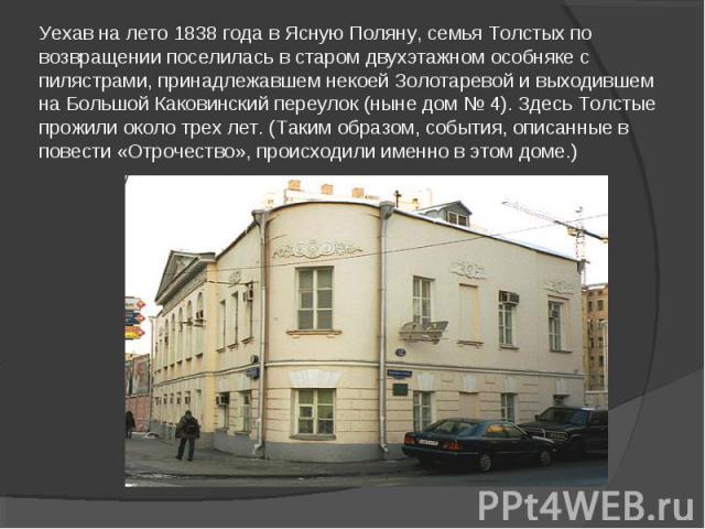 Уехав на лето 1838 года в Ясную Поляну, семья Толстых по возвращении поселилась в старом двухэтажном особняке с пилястрами, принадлежавшем некоей Золотаревой и выходившем на Большой Каковинский переулок (ныне дом № 4). Здесь Толстые прожили около тр…