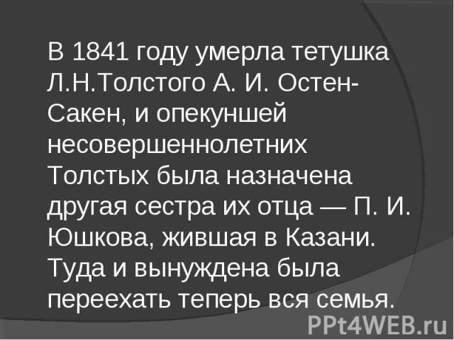 В 1841 году умерла тетушка Л.Н.Толстого А. И. Остен-Сакен, и опекуншей несовершеннолетних Толстых была назначена другая сестра их отца — П. И. Юшкова, жившая в Казани. Туда и вынуждена была переехать теперь вся семья.