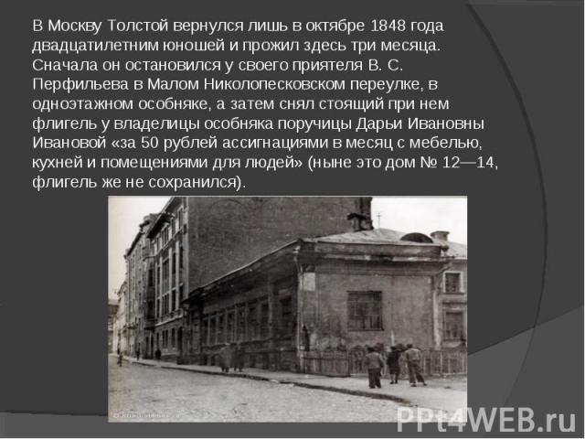 В Москву Толстой вернулся лишь в октябре 1848 года двадцатилетним юношей и прожил здесь три месяца. Сначала он остановился у своего приятеля В. С. Перфильева в Малом Николопесковском переулке, в одноэтажном особняке, а затем снял стоящий при нем фли…