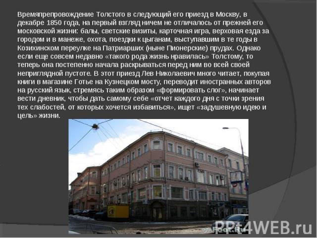 Времяпрепровождение Толстого в следующий его приезд в Москву, в декабре 1850 года, на первый взгляд ничем не отличалось от прежней его московской жизни: балы, светские визиты, карточная игра, верховая езда за городом и в манеже, охота, поездки к цыг…