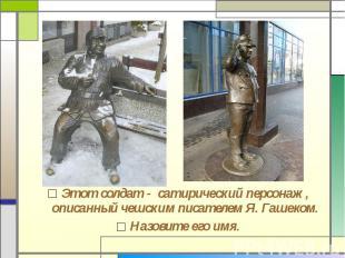 Этот солдат - сатирический персонаж, описанный чешским писателем Я. Гашеком.Назо