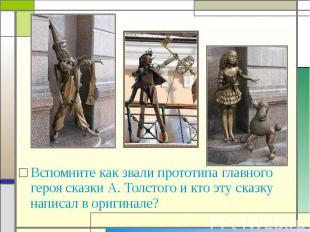Вспомните как звали прототипа главного героя сказки А. Толстого и кто эту сказку