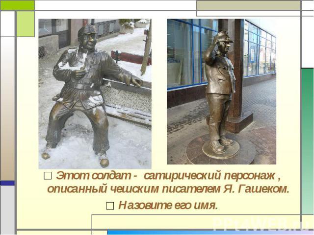 Этот солдат - сатирический персонаж, описанный чешским писателем Я. Гашеком.Назовите его имя.