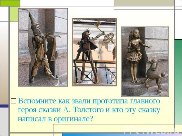 Вспомните как звали прототипа главного героя сказки А. Толстого и кто эту сказку написал в оригинале?