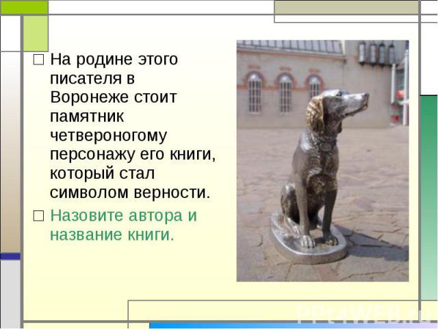 На родине этого писателя в Воронеже стоит памятник четвероногому персонажу его книги, который стал символом верности.Назовите автора и название книги.