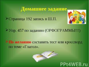Домашнее задание. Страница 192 запись в Ш.П.Упр. 457 по заданию (ОРФОГРАММЫ!!!)П