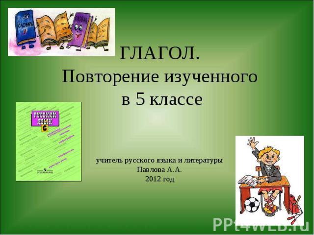 ГЛАГОЛ.Повторение изученного в 5 классеучитель русского языка и литературыПавлова А.А.2012 год
