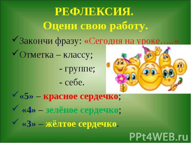 РЕФЛЕКСИЯ. Оцени свою работу. Закончи фразу: «Сегодня на уроке…..»Отметка – классу; - группе; - себе.«5» – красное сердечко; «4» – зелёное сердечко; «3» – жёлтое сердечко.