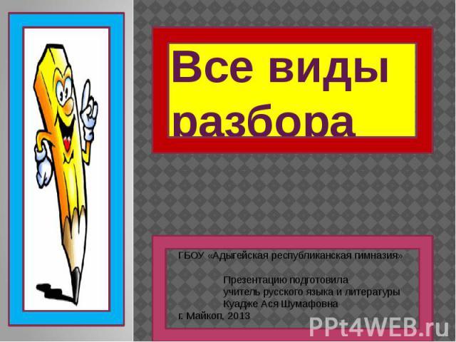 Все виды разбора ГБОУ «Адыгейская республиканская гимназия» Презентацию подготовила учитель русского языка и литературы Куадже Ася Шумафовнаг. Майкоп, 2013