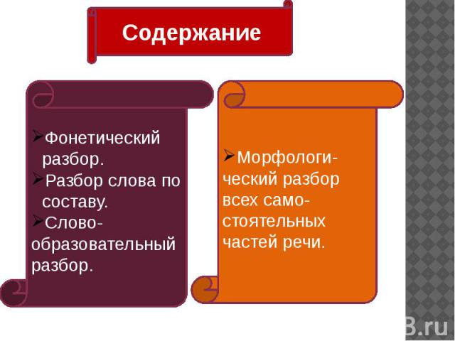 Содержание Фонетический разбор.Разбор слова по составу.Слово-образовательный разбор. Морфологи-ческий разбор всех само-стоятельных частей речи.