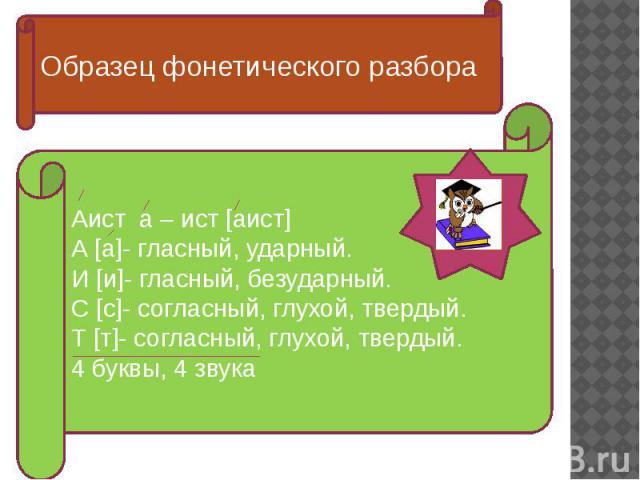 Образец фонетического разбора Аист а – ист [аист]А [а]- гласный, ударный.И [и]- гласный, безударный.С [с]- согласный, глухой, твердый.Т [т]- согласный, глухой, твердый.4 буквы, 4 звука