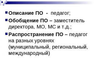 Описание ПО - педагог;Обобщение ПО – заместитель директора, МО, МС и т.д.;Распро
