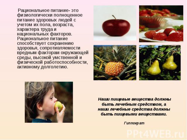 Рациональное питание- это физиологически полноценное питание здоровых людей с учетом их пола, возраста, характера труда и национальных факторов. Рациональное питание способствует сохранению здоровья, сопротивляемости вредным факторам окружающей сред…