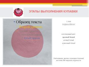 ЭТАПЫ ВЫПОЛНЕНИЯ КУПАВКИ1 этапПОДМАЛЁВОКиспользуемый цвет:красный+белыйжёлтый+бе