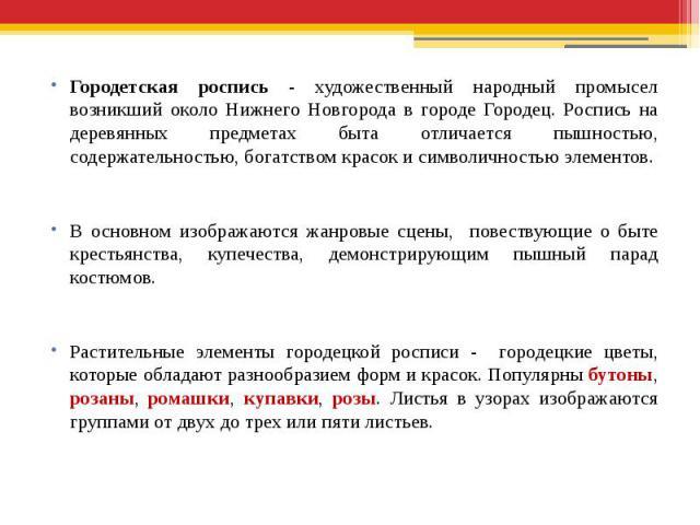 Городетская роспись - художественный народный промысел возникший около Нижнего Новгорода в городе Городец. Роспись на деревянных предметах быта отличается пышностью, содержательностью, богатством красок и символичностью элементов.В основном изобража…