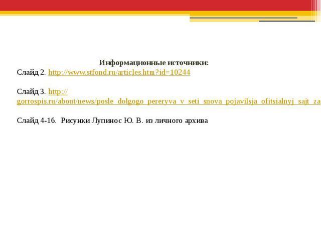 Информационные источники:Слайд 2. http://www.stfond.ru/articles.htm?id=10244Слайд 3. http://gorrospis.ru/about/news/posle_dolgogo_pereryva_v_seti_snova_pojavilsja_ofitsialnyj_sajt_zao_fabrika_gorodetskaja_rospis.htmlСлайд 4-16. Рисунки Лупинос Ю. В.…