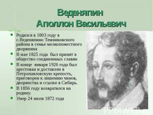Веденяпин Аполлон Васильевич Родился в 1803 году в с.Веденяпино Темниковского ра