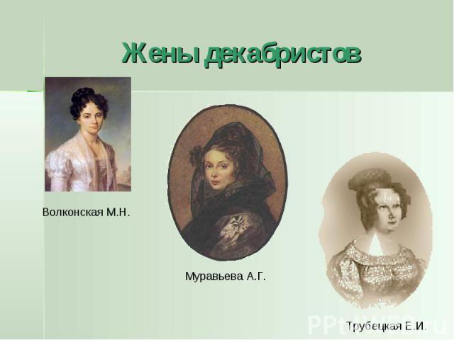 Жены декабристов Волконская М.Н. Муравьева А.Г. Трубецкая Е.И.