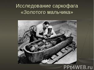 Исследование саркофага «Золотого мальчика»