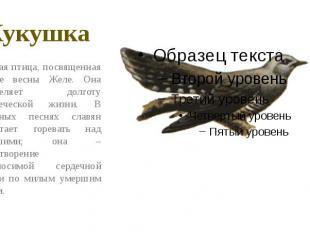 Кукушка Вещая птица, посвященная богине весны Желе. Она определяет долготу челов
