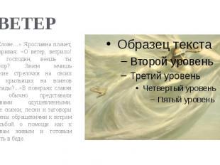 ВЕТЕР В «Слове…» Ярославна плачет, приговаривая: «О ветер, ветрило! Зачем, госпо