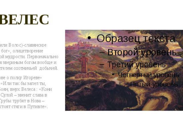 ВЕЛЕС Велес(или Волос)-славянское «скотий бог», олицетворение хозяйской мудрости. Первоначально считался звериным богом вообще и покровителем охотничьей добычей. В «Слове о полку Игореве» читаем: «Или так бы запел ты, вещий Боян, внук Велеса : «Кони…