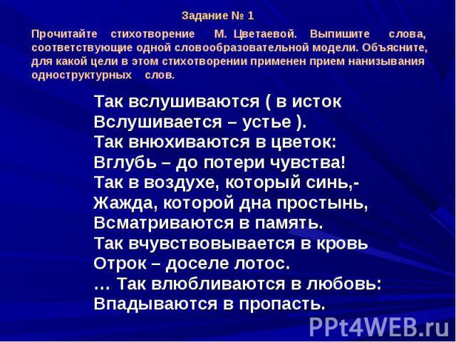 Прочитайте стихотворение М. Цветаевой. Выпишите слова, соответствующие одной словообразовательной модели. Объясните, для какой цели в этом стихотворении применен прием нанизывания одноструктурных слов. Так вслушиваются ( в истокВслушивается – устье …