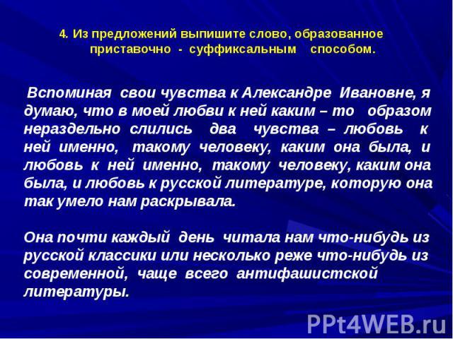 4. Из предложений выпишите слово, образованное приставочно - суффиксальным способом. Вспоминая свои чувства к Александре Ивановне, я думаю, что в моей любви к ней каким – то образом нераздельно слились два чувства – любовь к ней именно, такому челов…