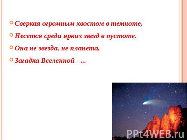 ,Сверкая огромным хвостом в темноте,Несется среди ярких звезд в пустоте.Она не звезда, не планета,Загадка Вселенной - ...