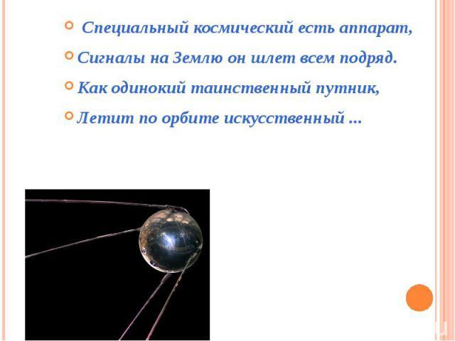 Специальный космический есть аппарат,Сигналы на Землю он шлет всем подряд.Как одинокий таинственный путник,Летит по орбите искусственный ...