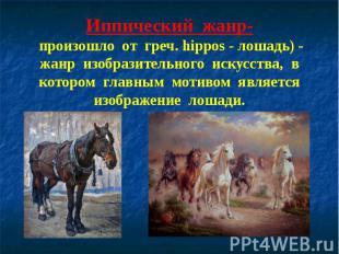 Иппический жанр- произошло от греч. hippos - лошадь) - жанр изобразительного иск