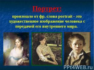 Портрет:произошло от фр. слова portrait - это художественное изображение человек