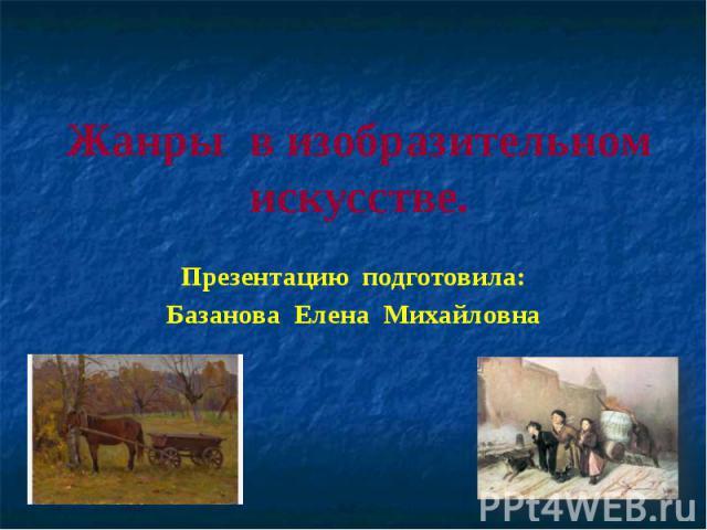 Жанры в изобразительном искусстве Презентацию подготовила:Базанова Елена Михайловна