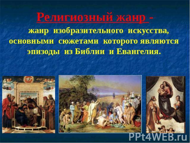 Религиозный жанр - жанр изобразительного искусства, основными сюжетами которого являются эпизоды из Библии и Евангелия.
