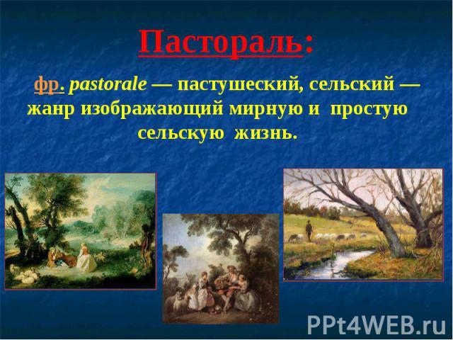 Пастораль: фр.pastorale— пастушеский, сельский— жанр изображающий мирную и простую сельскую жизнь.