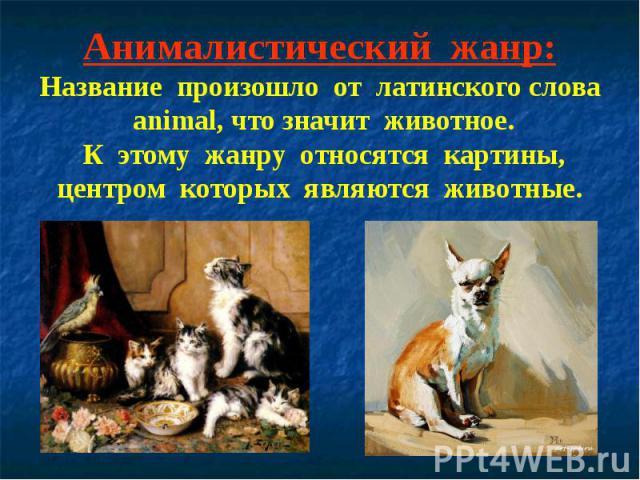 Анималистический жанр:Название произошло от латинского слова animal, что значит животное. К этому жанру относятся картины, центром которых являются животные.