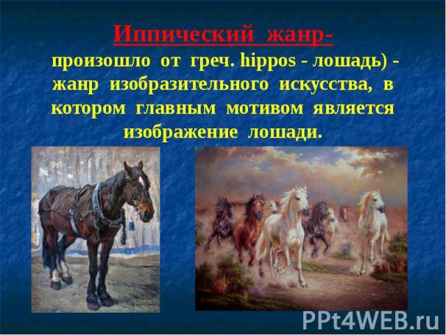 Иппический жанр- произошло от греч. hippos - лошадь) - жанр изобразительного искусства, в котором главным мотивом является изображение лошади.