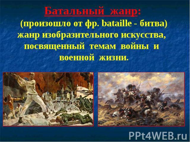Батальный жанр: (произошло от фр. bataille - битва) жанр изобразительного искусства, посвященный темам войны и военной жизни.