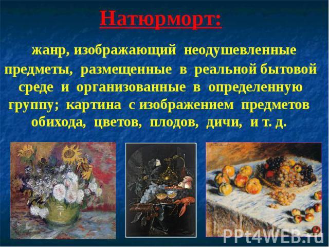 Натюрморт: жанр, изображающий неодушевленные предметы, размещенные в реальной бытовой среде и организованные в определенную группу; картина с изображением предметов обихода, цветов, плодов, дичи, и т. д.